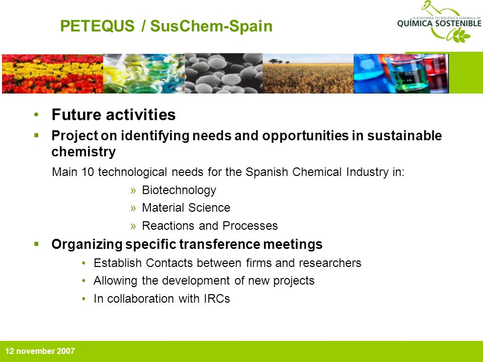 12 november 2007 PETEQUS / SusChem-Spain Future activities Project on identifying needs and opportunities in sustainable chemistry Main 10 technological needs for the Spanish Chemical Industry in: »Biotechnology »Material Science »Reactions and Processes Organizing specific transference meetings Establish Contacts between firms and researchers Allowing the development of new projects In collaboration with IRCs