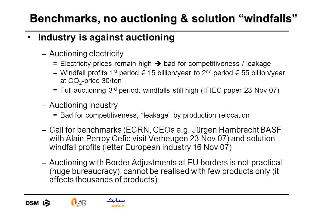 Benchmarks, no auctioning & solution windfalls Industry is against auctioning –Auctioning electricity =Electricity prices remain high bad for competitiveness / leakage =Windfall profits 1 st period 15 billion/year to 2 nd period 55 billion/year at CO 2 -price 30/ton =Full auctioning 3 rd period: windfalls still high (IFIEC paper 23 Nov 07) –Auctioning industry =Bad for competitiveness, leakage by production relocation –Call for benchmarks (ECRN, CEOs e.g.