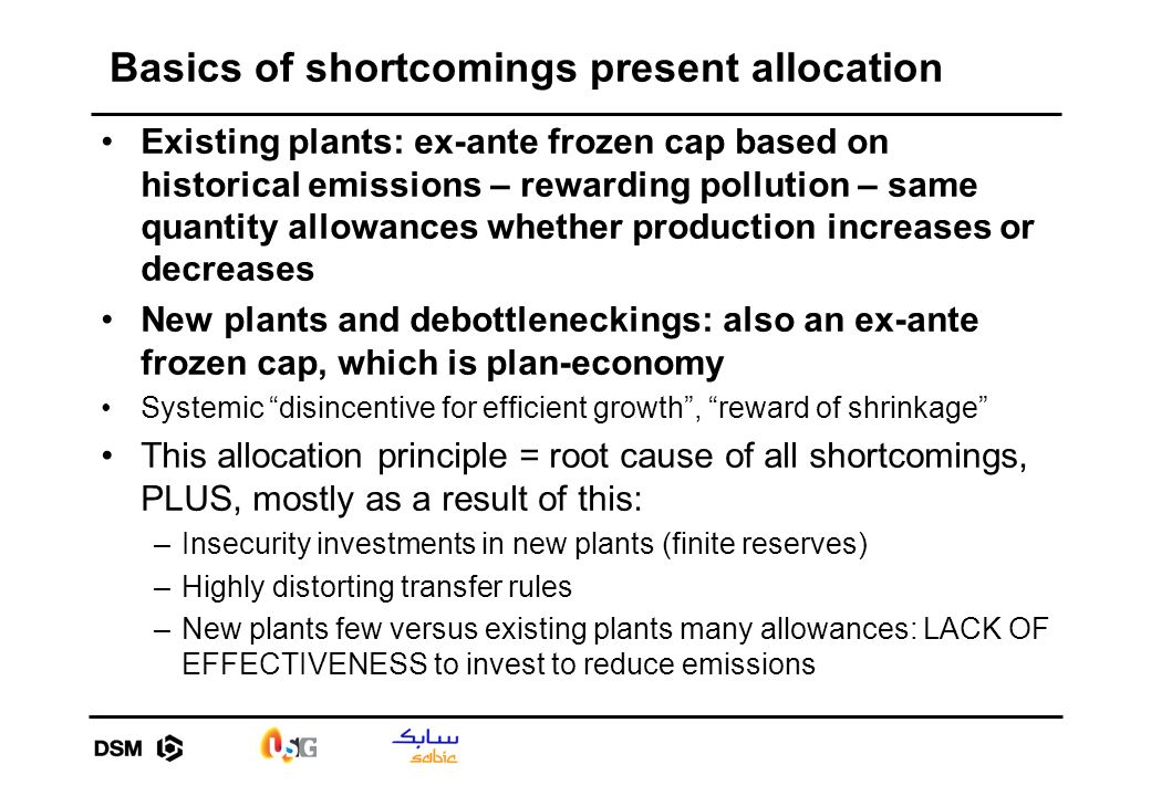 Basics of shortcomings present allocation Existing plants: ex-ante frozen cap based on historical emissions – rewarding pollution – same quantity allowances whether production increases or decreases New plants and debottleneckings: also an ex-ante frozen cap, which is plan-economy Systemic disincentive for efficient growth, reward of shrinkage This allocation principle = root cause of all shortcomings, PLUS, mostly as a result of this: –Insecurity investments in new plants (finite reserves) –Highly distorting transfer rules –New plants few versus existing plants many allowances: LACK OF EFFECTIVENESS to invest to reduce emissions