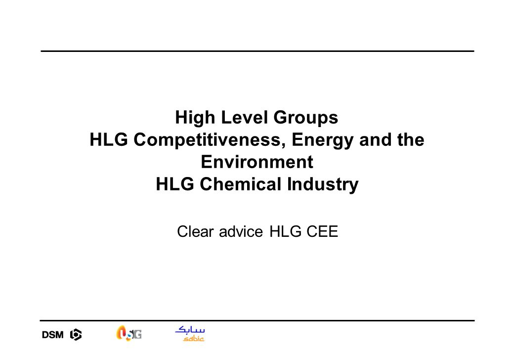 High Level Groups HLG Competitiveness, Energy and the Environment HLG Chemical Industry Clear advice HLG CEE