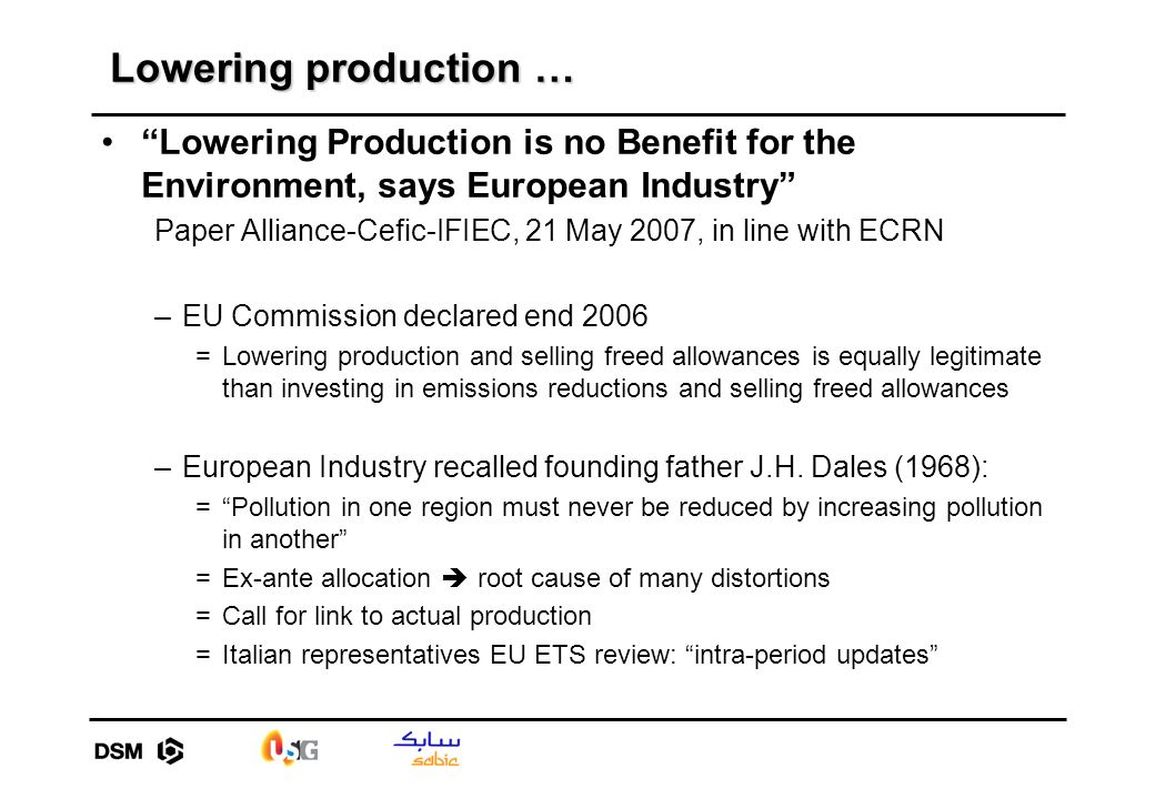 Lowering production … Lowering Production is no Benefit for the Environment, says European Industry Paper Alliance-Cefic-IFIEC, 21 May 2007, in line with ECRN –EU Commission declared end 2006 =Lowering production and selling freed allowances is equally legitimate than investing in emissions reductions and selling freed allowances –European Industry recalled founding father J.H.