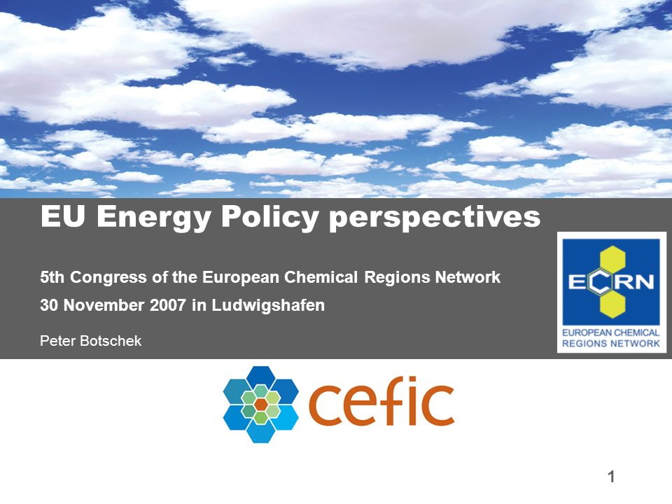 1 EU Energy Policy perspectives 5th Congress of the European Chemical Regions Network 30 November 2007 in Ludwigshafen Peter Botschek