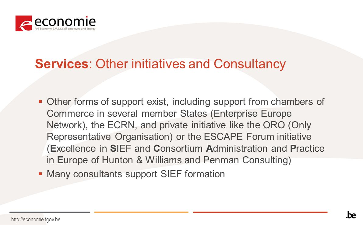 http://economie.fgov.be Services: Other initiatives and Consultancy Other forms of support exist, including support from chambers of Commerce in several member States (Enterprise Europe Network), the ECRN, and private initiative like the ORO (Only Representative Organisation) or the ESCAPE Forum initiative (Excellence in SIEF and Consortium Administration and Practice in Europe of Hunton & Williams and Penman Consulting) Many consultants support SIEF formation