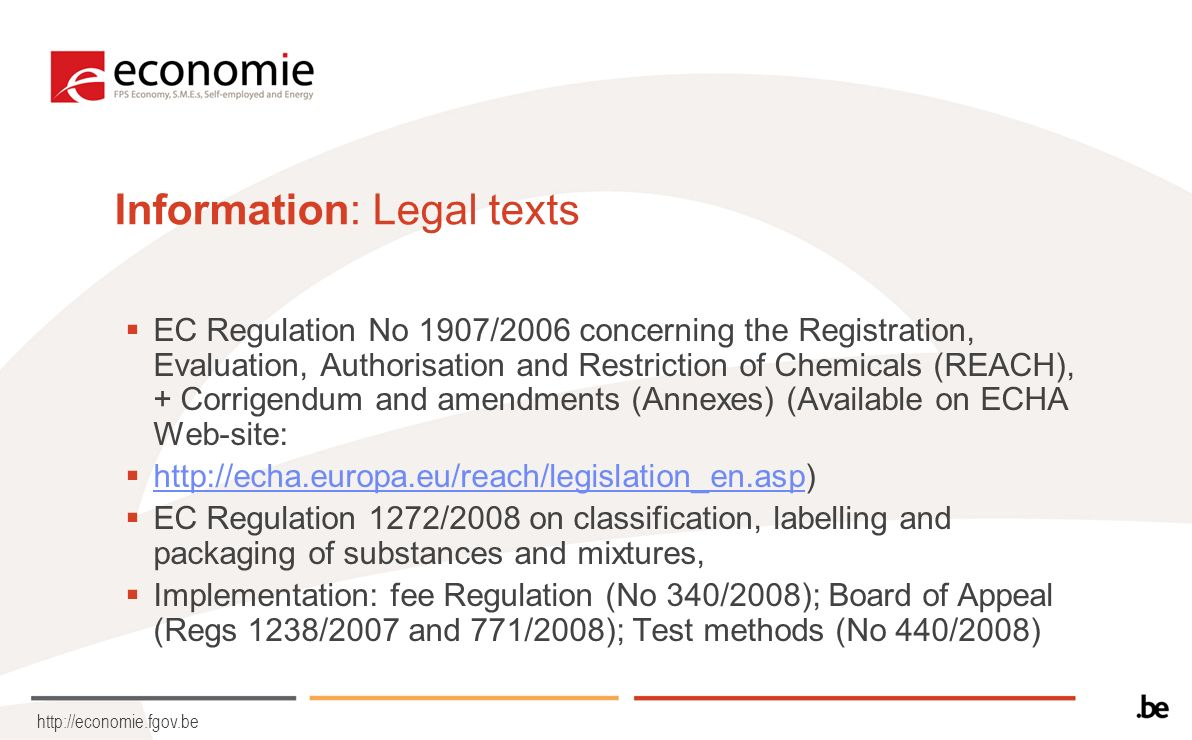 http://economie.fgov.be Information: Legal texts EC Regulation No 1907/2006 concerning the Registration, Evaluation, Authorisation and Restriction of Chemicals (REACH), + Corrigendum and amendments (Annexes) (Available on ECHA Web-site: http://echa.europa.eu/reach/legislation_en.asp) http://echa.europa.eu/reach/legislation_en.asp EC Regulation 1272/2008 on classification, labelling and packaging of substances and mixtures, Implementation: fee Regulation (No 340/2008); Board of Appeal (Regs 1238/2007 and 771/2008); Test methods (No 440/2008)