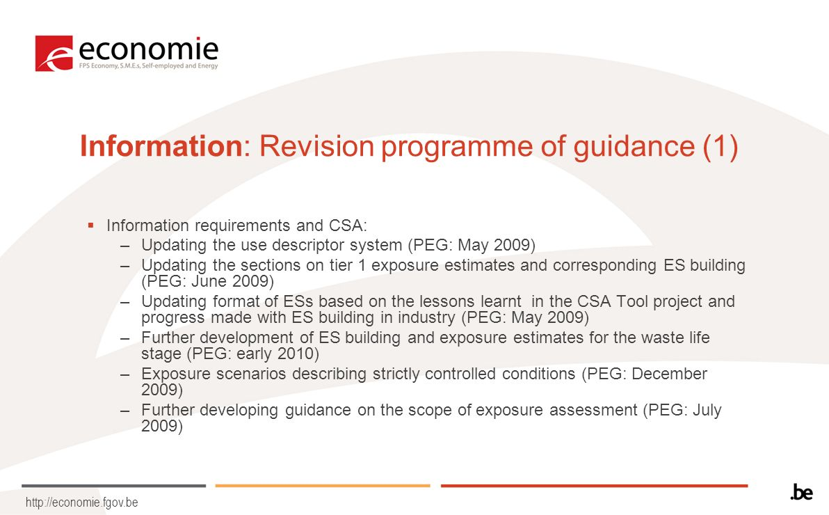 http://economie.fgov.be Information: Revision programme of guidance (1) Information requirements and CSA: –Updating the use descriptor system (PEG: May 2009) –Updating the sections on tier 1 exposure estimates and corresponding ES building (PEG: June 2009) –Updating format of ESs based on the lessons learnt in the CSA Tool project and progress made with ES building in industry (PEG: May 2009) –Further development of ES building and exposure estimates for the waste life stage (PEG: early 2010) –Exposure scenarios describing strictly controlled conditions (PEG: December 2009) –Further developing guidance on the scope of exposure assessment (PEG: July 2009)
