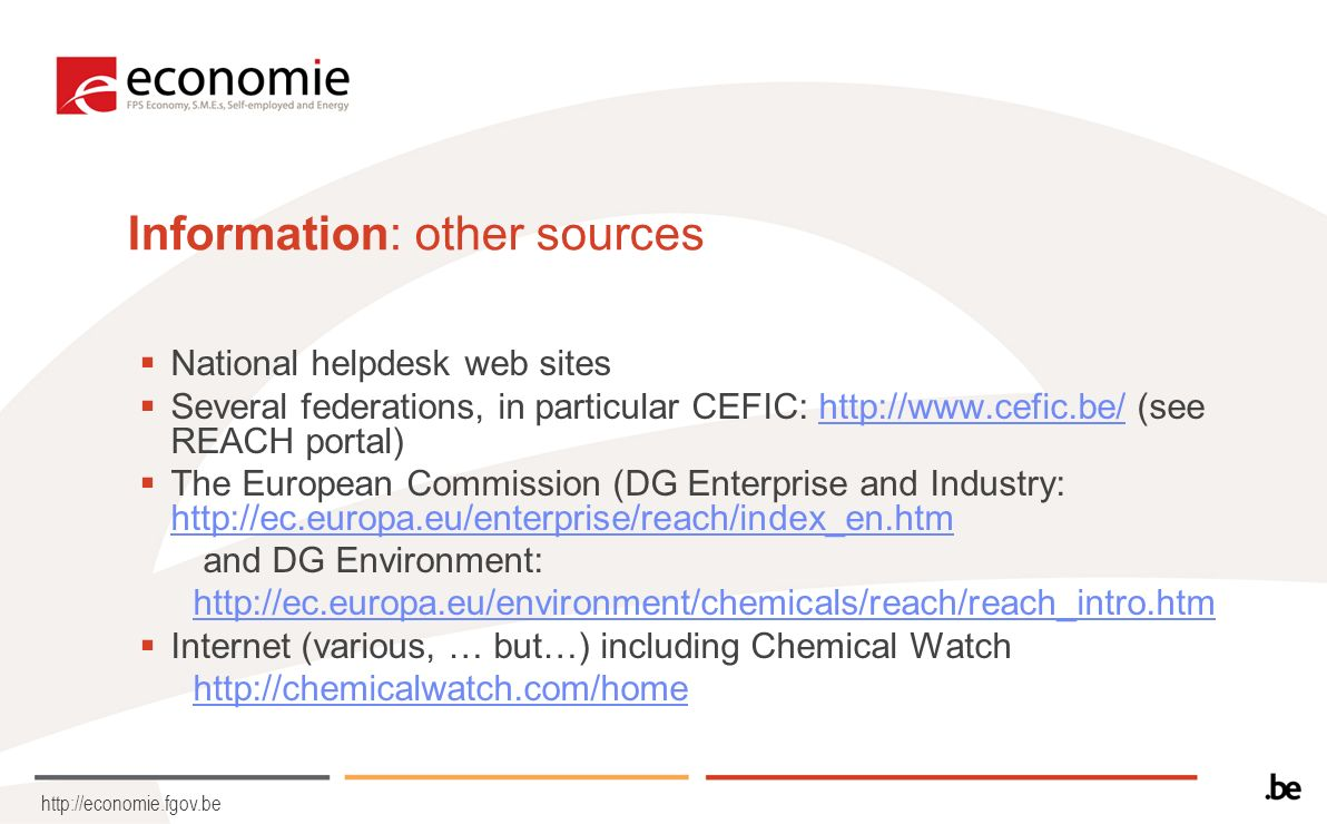 http://economie.fgov.be Information: other sources National helpdesk web sites Several federations, in particular CEFIC: http://www.cefic.be/ (see REACH portal)http://www.cefic.be/ The European Commission (DG Enterprise and Industry: http://ec.europa.eu/enterprise/reach/index_en.htm http://ec.europa.eu/enterprise/reach/index_en.htm and DG Environment: http://ec.europa.eu/environment/chemicals/reach/reach_intro.htm Internet (various, … but…) including Chemical Watch http://chemicalwatch.com/home