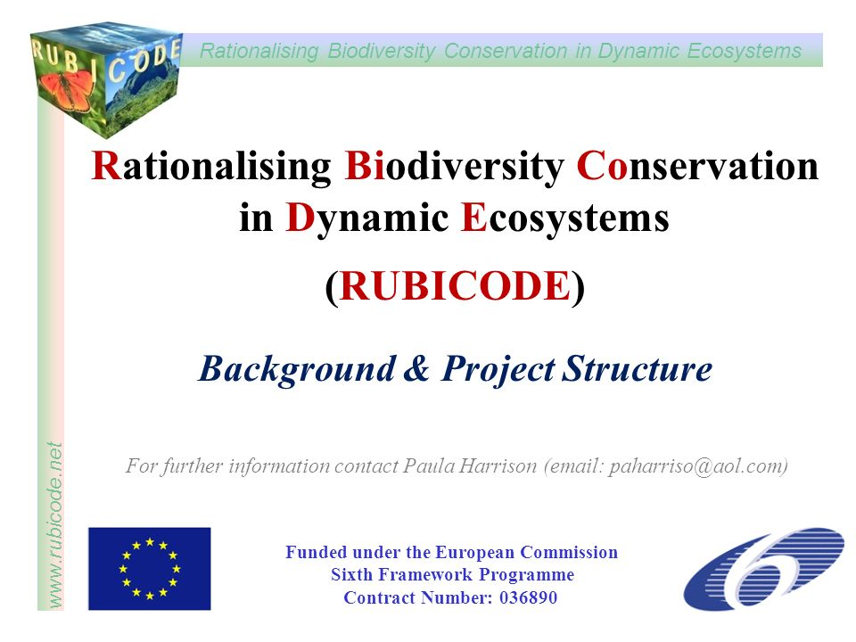 Rationalising Biodiversity Conservation in Dynamic Ecosystems www.rubicode.net Rationalising Biodiversity Conservation in Dynamic Ecosystems (RUBICODE) Background & Project Structure Funded under the European Commission Sixth Framework Programme Contract Number: 036890 For further information contact Paula Harrison (email: paharriso@aol.com)