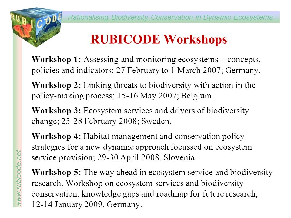Rationalising Biodiversity Conservation in Dynamic Ecosystems www.rubicode.net RUBICODE Workshops Workshop 1: Assessing and monitoring ecosystems – concepts, policies and indicators; 27 February to 1 March 2007; Germany.