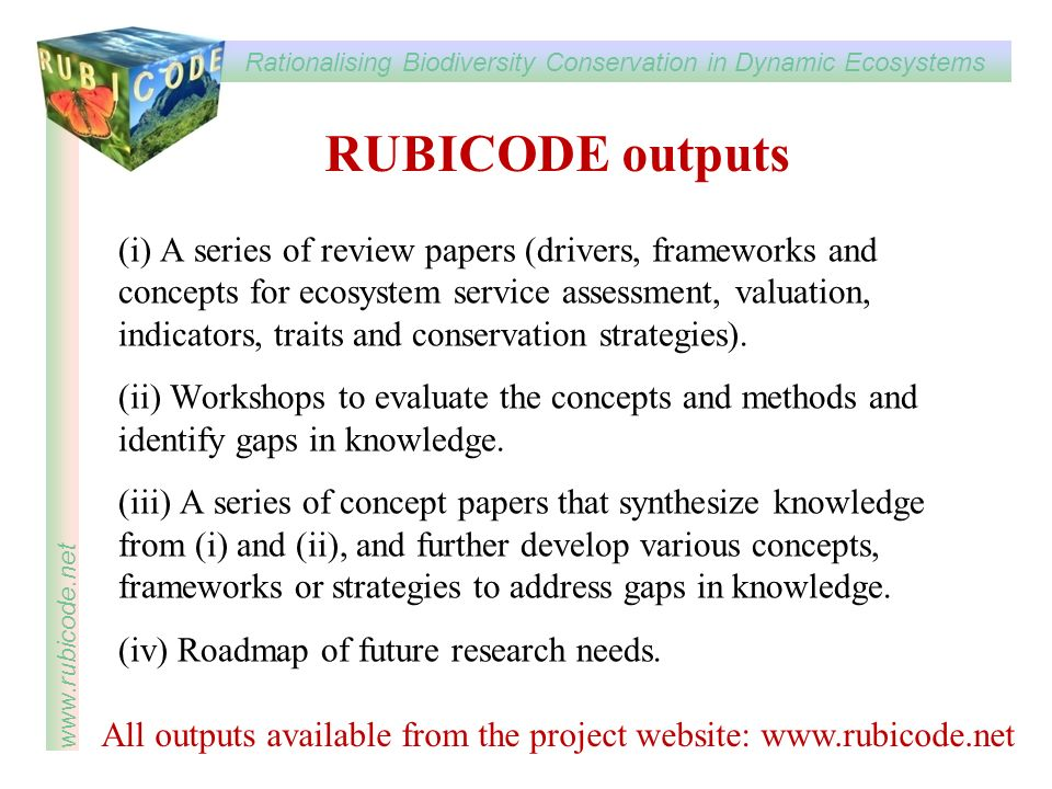 Rationalising Biodiversity Conservation in Dynamic Ecosystems www.rubicode.net RUBICODE outputs (i) A series of review papers (drivers, frameworks and concepts for ecosystem service assessment, valuation, indicators, traits and conservation strategies).