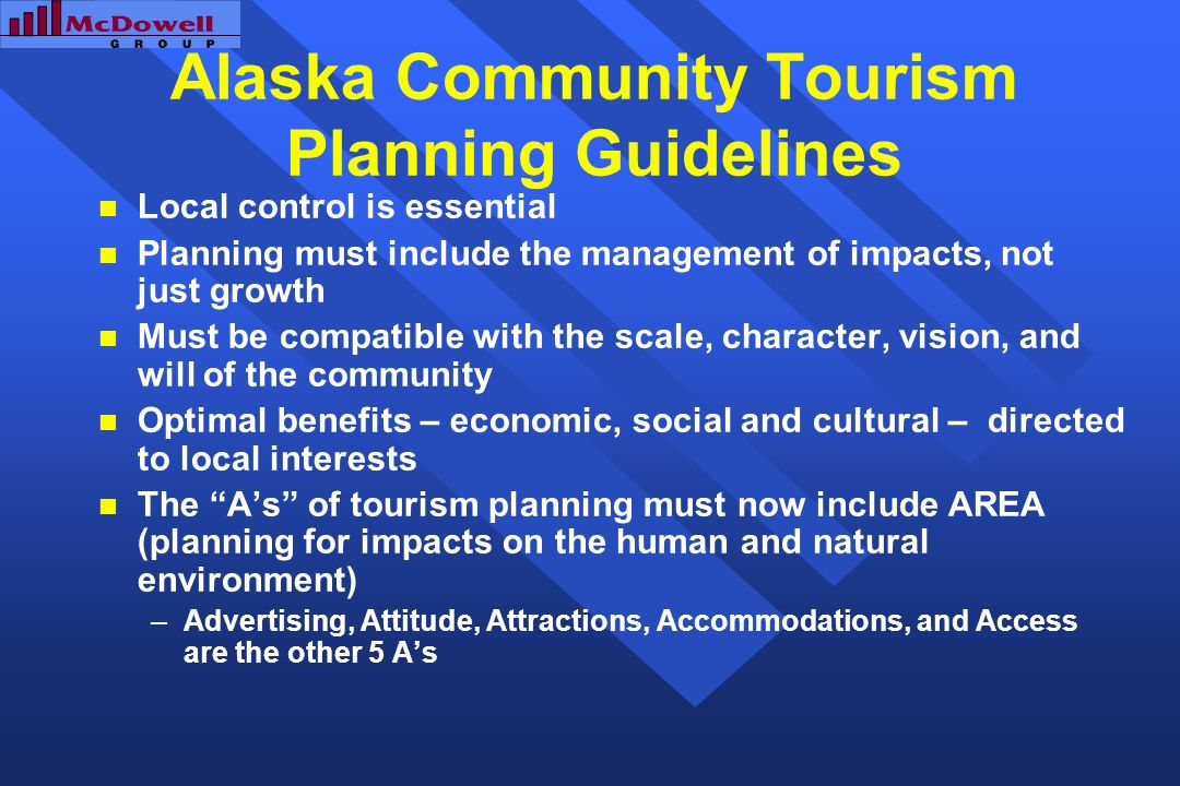 Alaska Community Tourism Planning Guidelines Local control is essential Planning must include the management of impacts, not just growth Must be compatible with the scale, character, vision, and will of the community Optimal benefits – economic, social and cultural – directed to local interests The As of tourism planning must now include AREA (planning for impacts on the human and natural environment) –Advertising, Attitude, Attractions, Accommodations, and Access are the other 5 As
