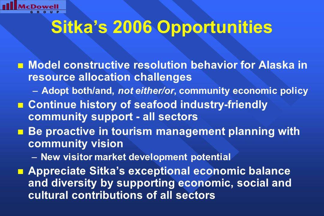 Sitkas 2006 Opportunities Model constructive resolution behavior for Alaska in resource allocation challenges –Adopt both/and, not either/or, community economic policy Continue history of seafood industry-friendly community support - all sectors Be proactive in tourism management planning with community vision –New visitor market development potential Appreciate Sitkas exceptional economic balance and diversity by supporting economic, social and cultural contributions of all sectors