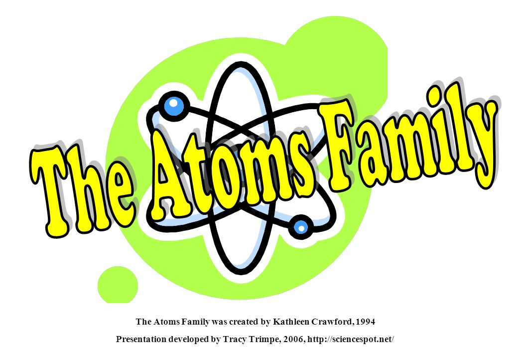The Atoms Family was created by Kathleen Crawford, 1994 Presentation developed by Tracy Trimpe, 2006, http://sciencespot.net/