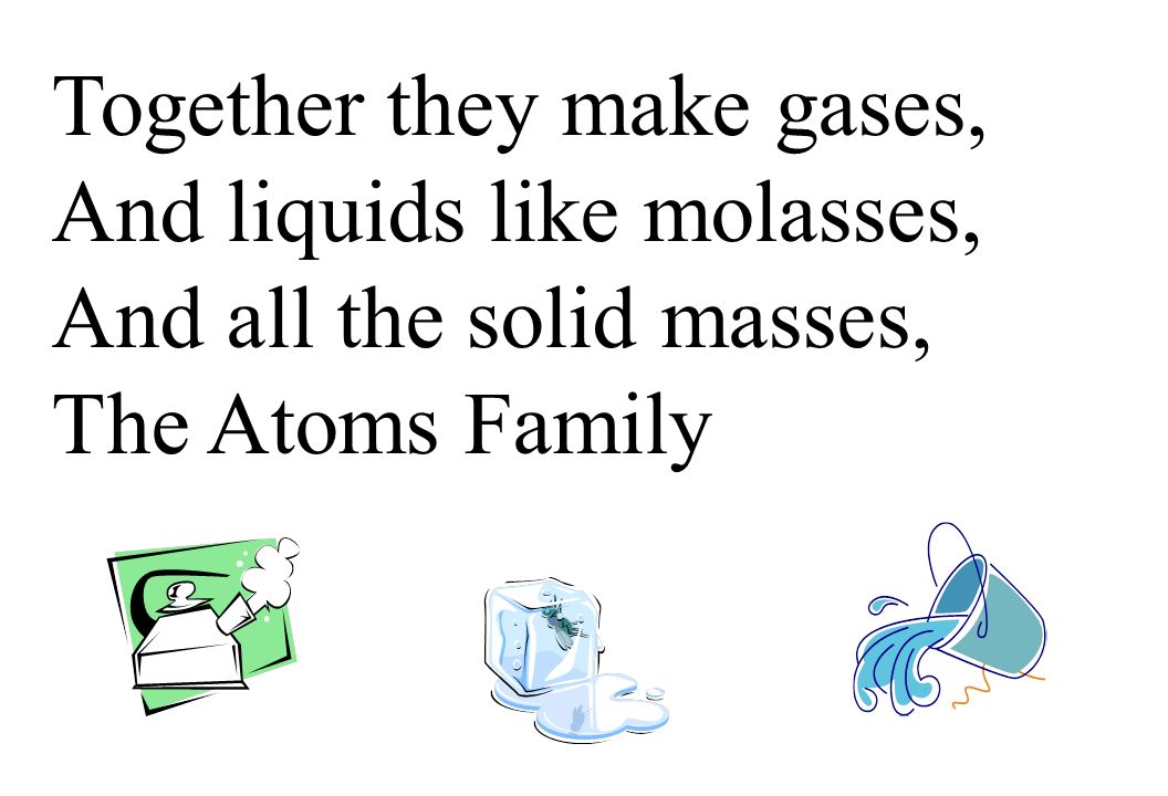 Together they make gases, And liquids like molasses, And all the solid masses, The Atoms Family