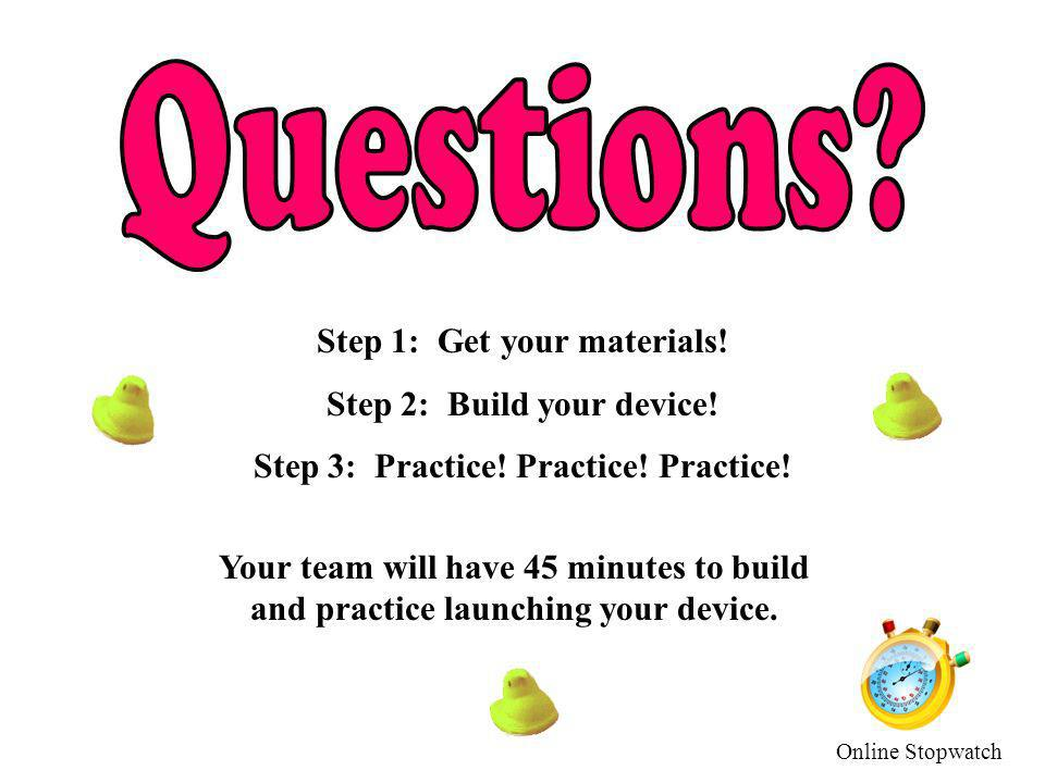 Step 1: Get your materials! Step 2: Build your device! Step 3: Practice! Practice! Practice! Your team will have 45 minutes to build and practice laun