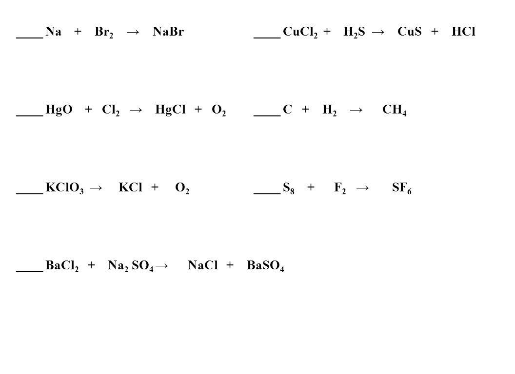 ____ Na + Br 2 NaBr ____ CuCl 2 + H 2 S CuS + HCl ____ HgO + Cl 2 HgCl + O 2 ____ C + H 2 CH 4 ____ KClO 3 KCl + O 2 ____ S 8 + F 2 SF 6 ____ BaCl 2 + Na 2 SO 4 NaCl + BaSO 4