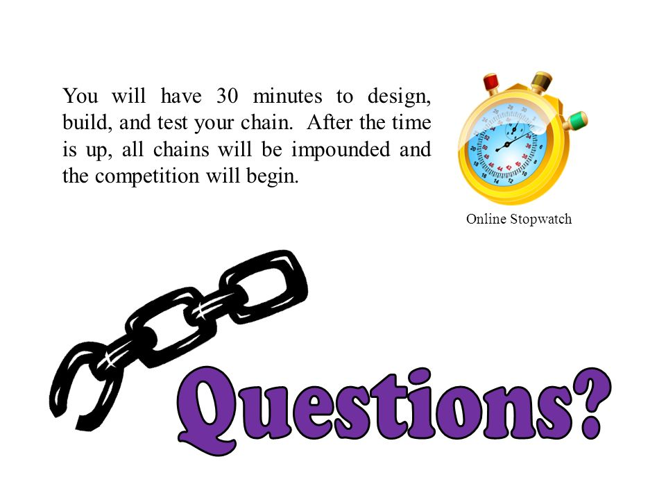 You will have 30 minutes to design, build, and test your chain. After the time is up, all chains will be impounded and the competition will begin. Onl