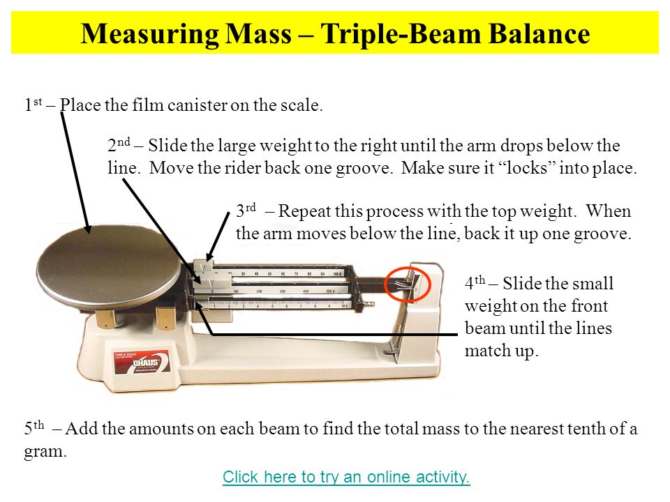 Measuring Mass – Triple-Beam Balance Click here to try an online activity. 1 st – Place the film canister on the scale. 2 nd – Slide the large weight