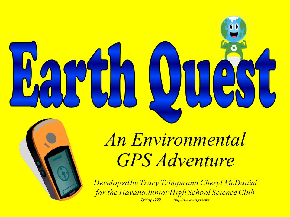 Developed by Tracy Trimpe and Cheryl McDaniel for the Havana Junior High School Science Club Spring 2009 http://sciencespot.net/ An Environmental GPS