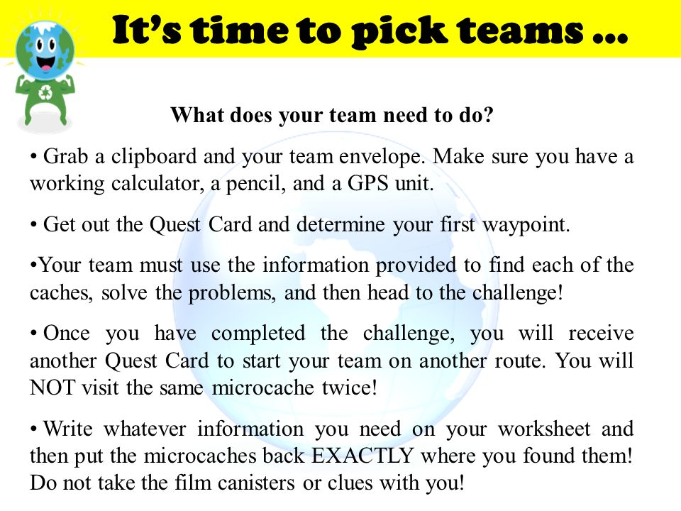 What does your team need to do? Grab a clipboard and your team envelope. Make sure you have a working calculator, a pencil, and a GPS unit. Get out th