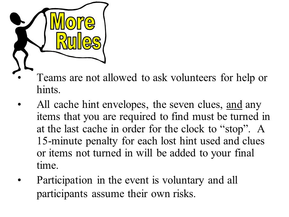 Teams are not allowed to ask volunteers for help or hints.