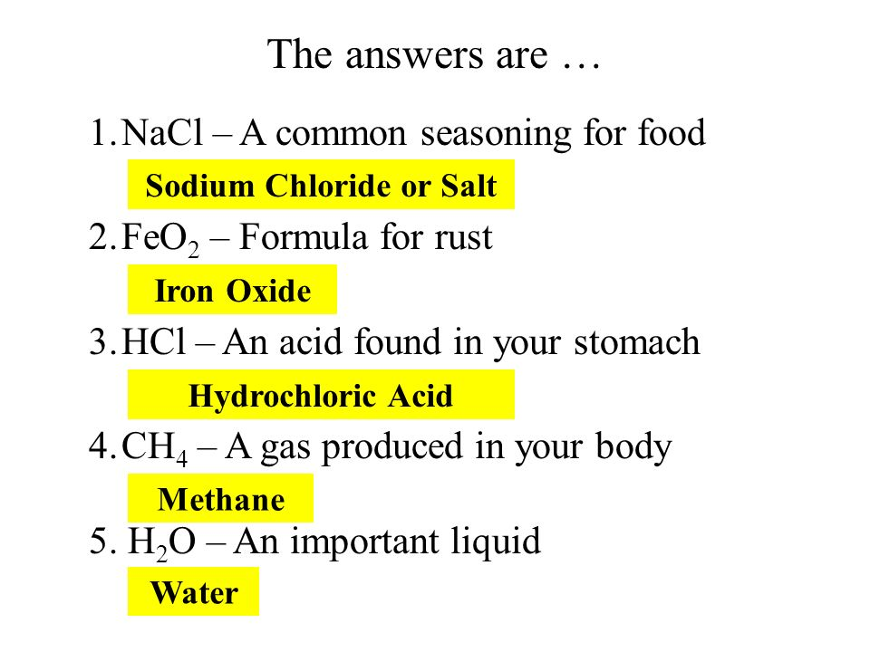 1.NaCl – A common seasoning for food 2.FeO 2 – Formula for rust 3.HCl – An acid found in your stomach 4.CH 4 – A gas produced in your body 5. H 2 O –