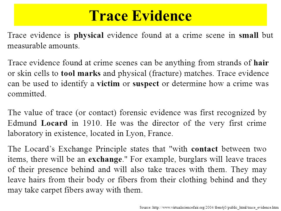 Trace Evidence Trace evidence is physical evidence found at a crime scene in small but measurable amounts. Trace evidence found at crime scenes can be