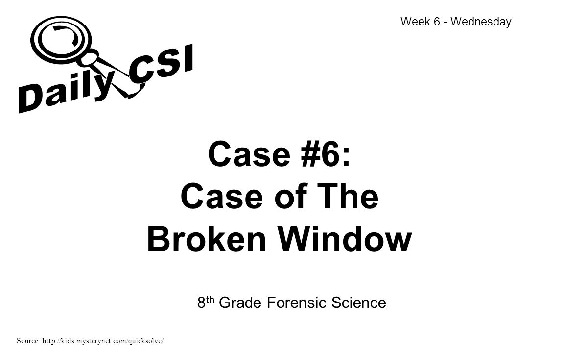Case #6: Case of The Broken Window 8 th Grade Forensic Science Week 6 - Wednesday Source: http://kids.mysterynet.com/quicksolve/