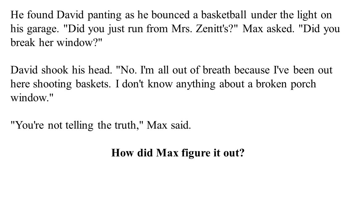 Max knew David was not telling the truth because he said porch window. Max had not mentioned which of Mrs.