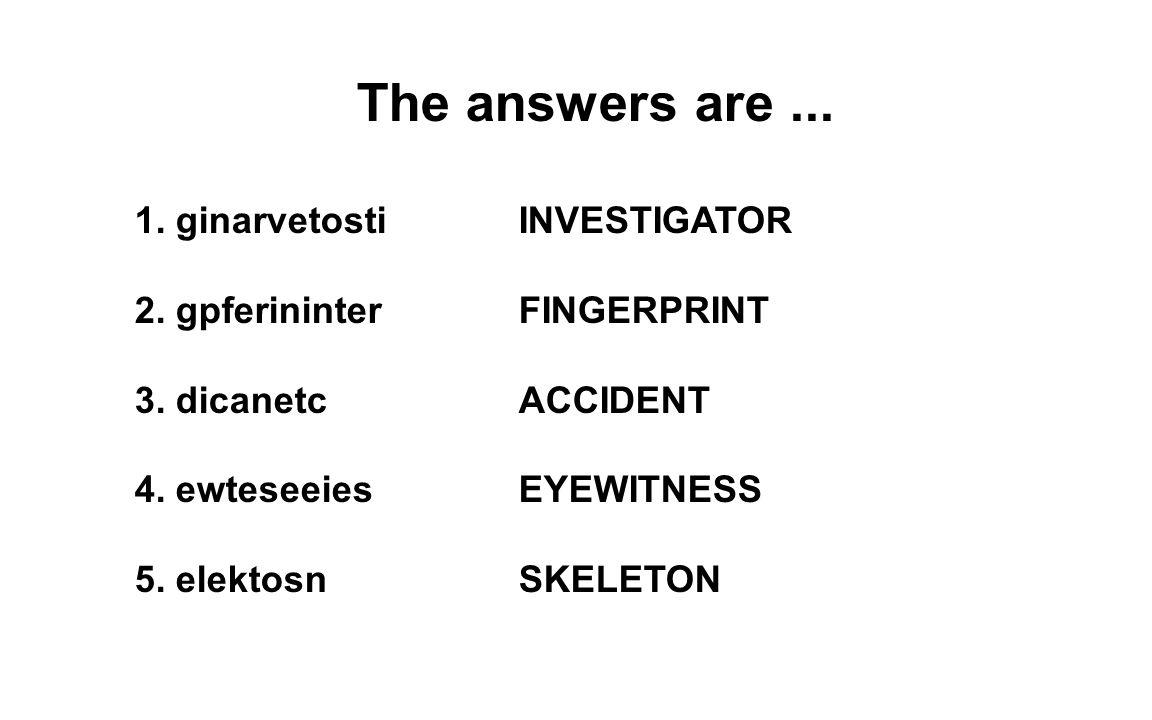 The answers are... 1. ginarvetosti INVESTIGATOR 2. gpferininter FINGERPRINT 3. dicanetc ACCIDENT 4. ewteseeies EYEWITNESS 5. elektosn SKELETON