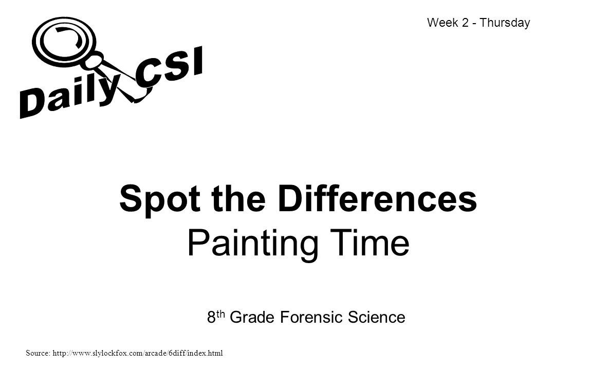 Spot the Differences Painting Time 8 th Grade Forensic Science Week 2 - Thursday Source: http://www.slylockfox.com/arcade/6diff/index.html
