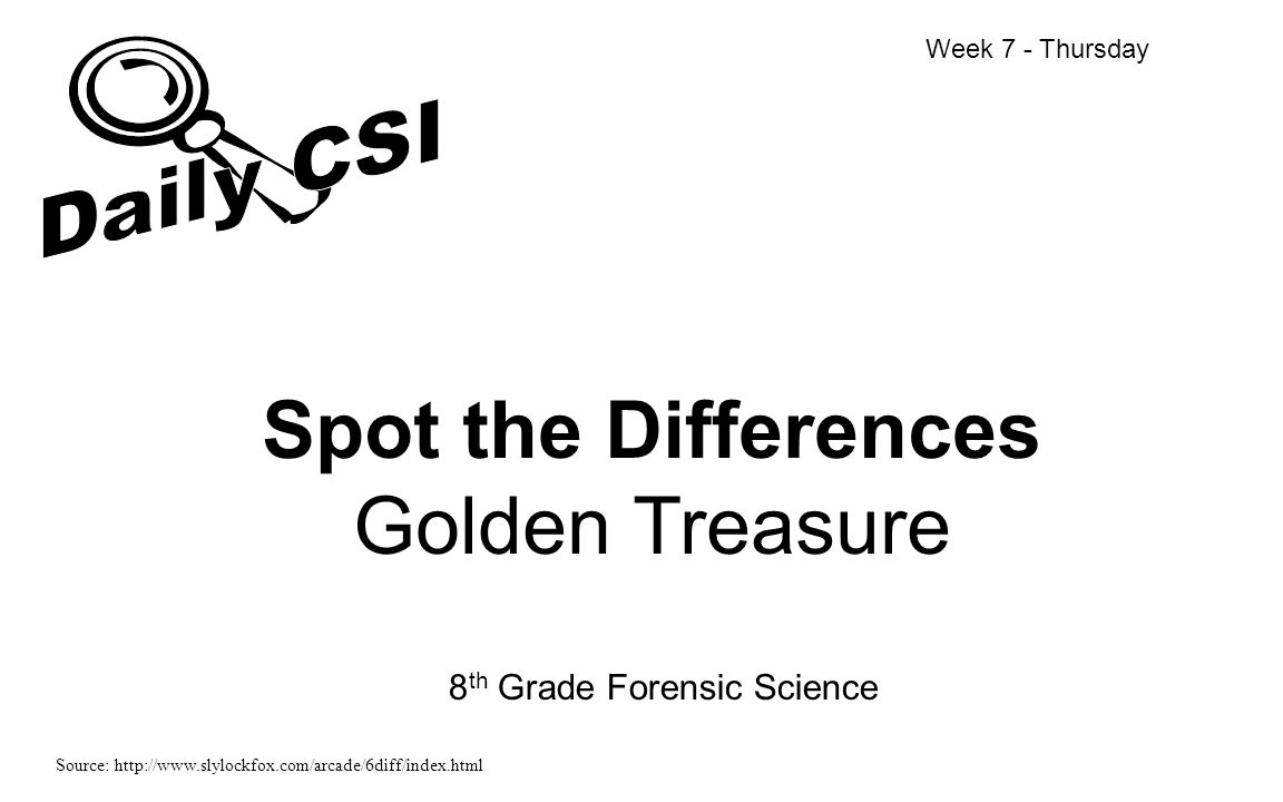 Spot the Differences Golden Treasure 8 th Grade Forensic Science Week 7 - Thursday Source: http://www.slylockfox.com/arcade/6diff/index.html