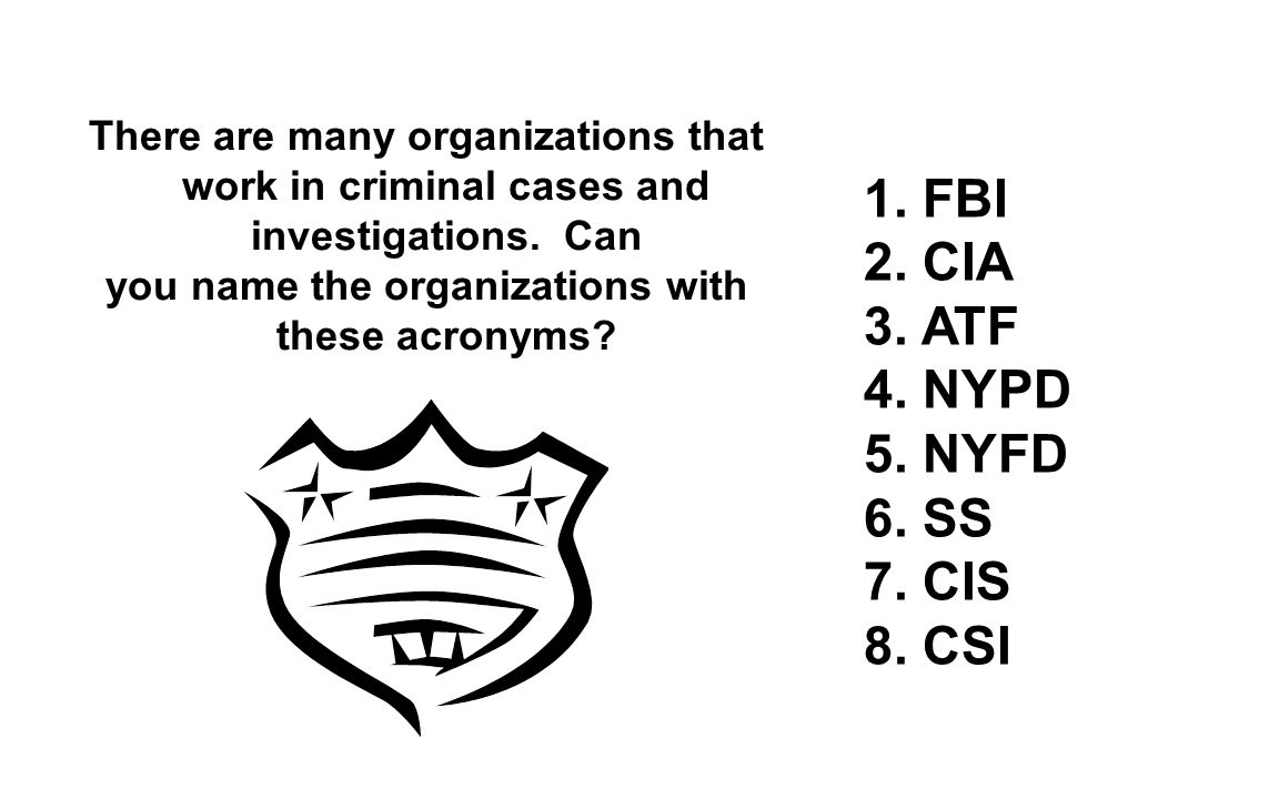 1. FBI 2. CIA 3. ATF 4. NYPD 5. NYFD 6. SS 7. CIS 8. CSI There are many organizations that work in criminal cases and investigations. Can you name the