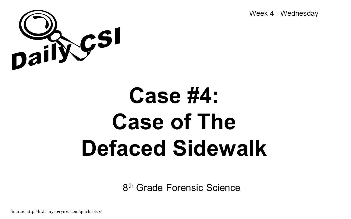 Case #4: Case of The Defaced Sidewalk 8 th Grade Forensic Science Week 4 - Wednesday Source: http://kids.mysterynet.com/quicksolve/