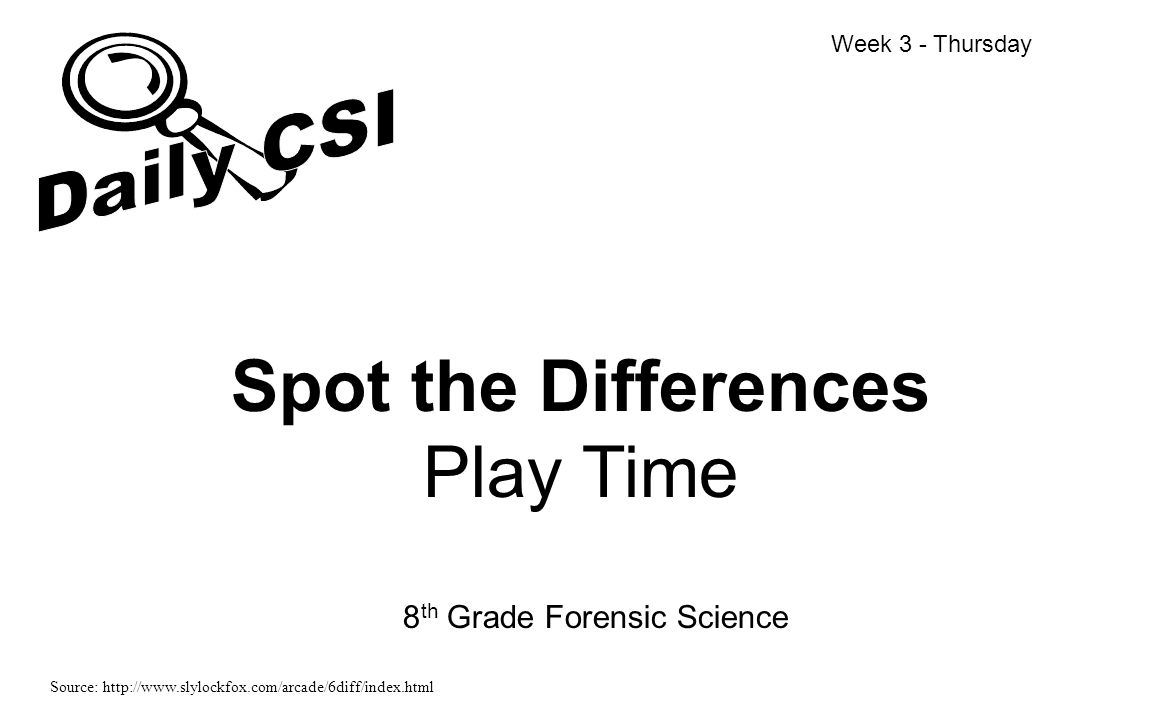 Spot the Differences Play Time 8 th Grade Forensic Science Week 3 - Thursday Source: http://www.slylockfox.com/arcade/6diff/index.html