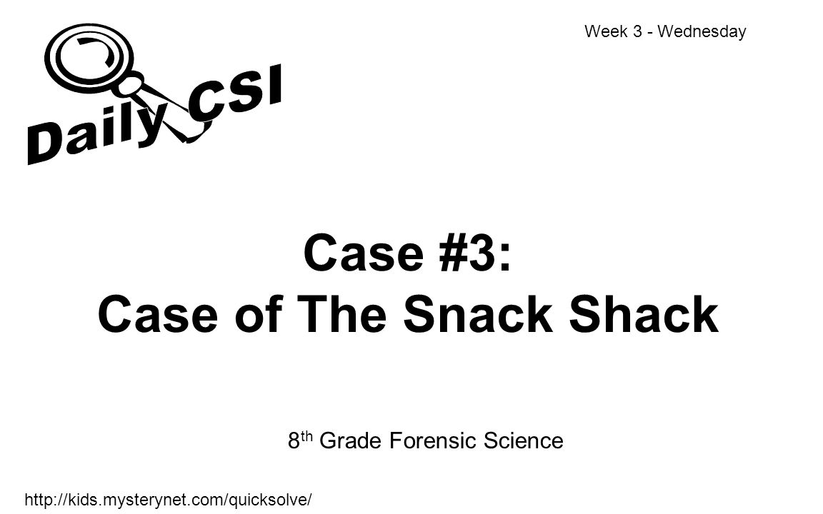 Case #3: Case of The Snack Shack 8 th Grade Forensic Science Week 3 - Wednesday http://kids.mysterynet.com/quicksolve/