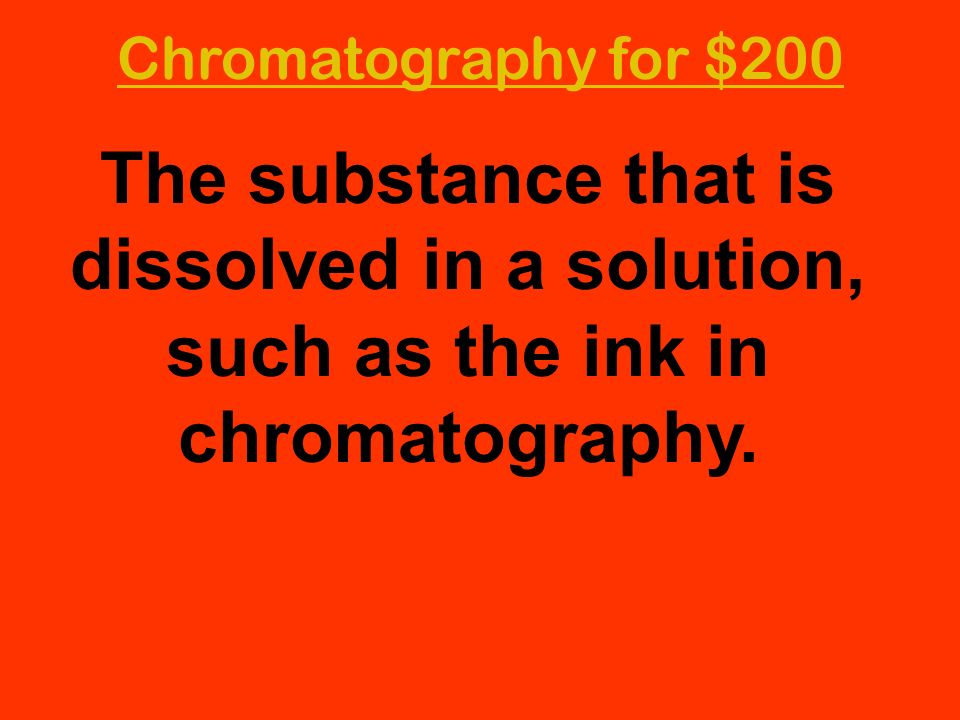 Chromatography for $200 The substance that is dissolved in a solution, such as the ink in chromatography.