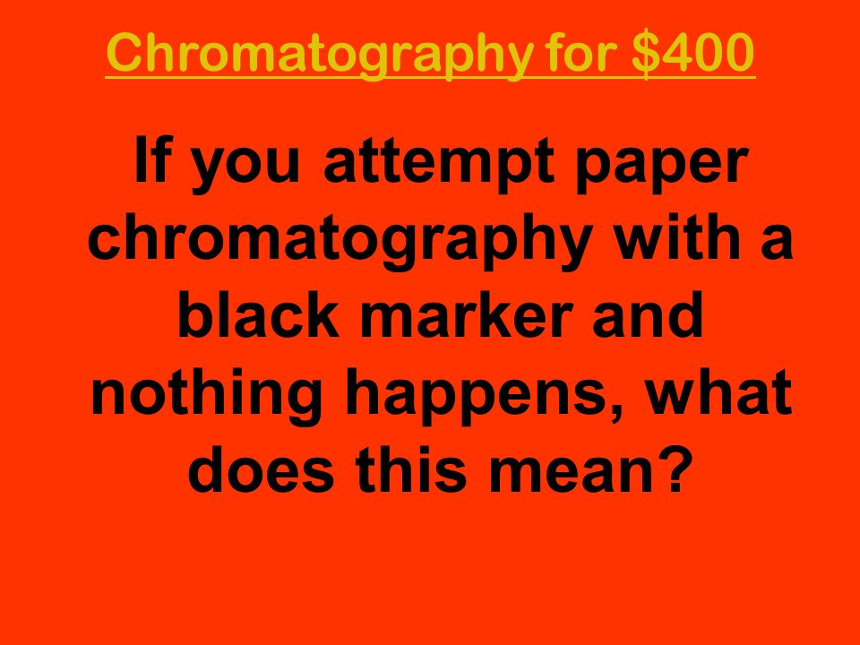 Chromatography for $400 If you attempt paper chromatography with a black marker and nothing happens, what does this mean?