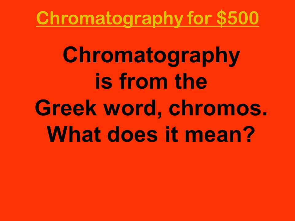 Chromatography for $500 Chromatography is from the Greek word, chromos. What does it mean?