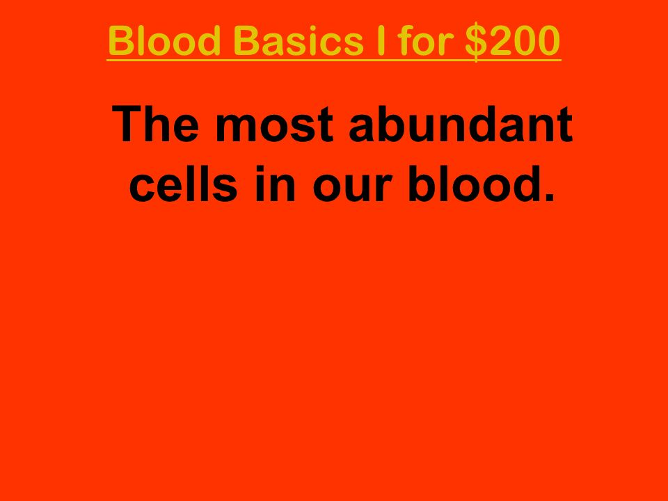 Blood Basics I for $200 The most abundant cells in our blood.