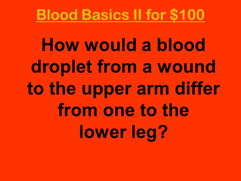 Blood Basics II for $100 How would a blood droplet from a wound to the upper arm differ from one to the lower leg?