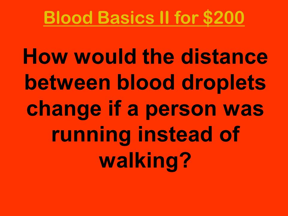 Blood Basics II for $200 How would the distance between blood droplets change if a person was running instead of walking?