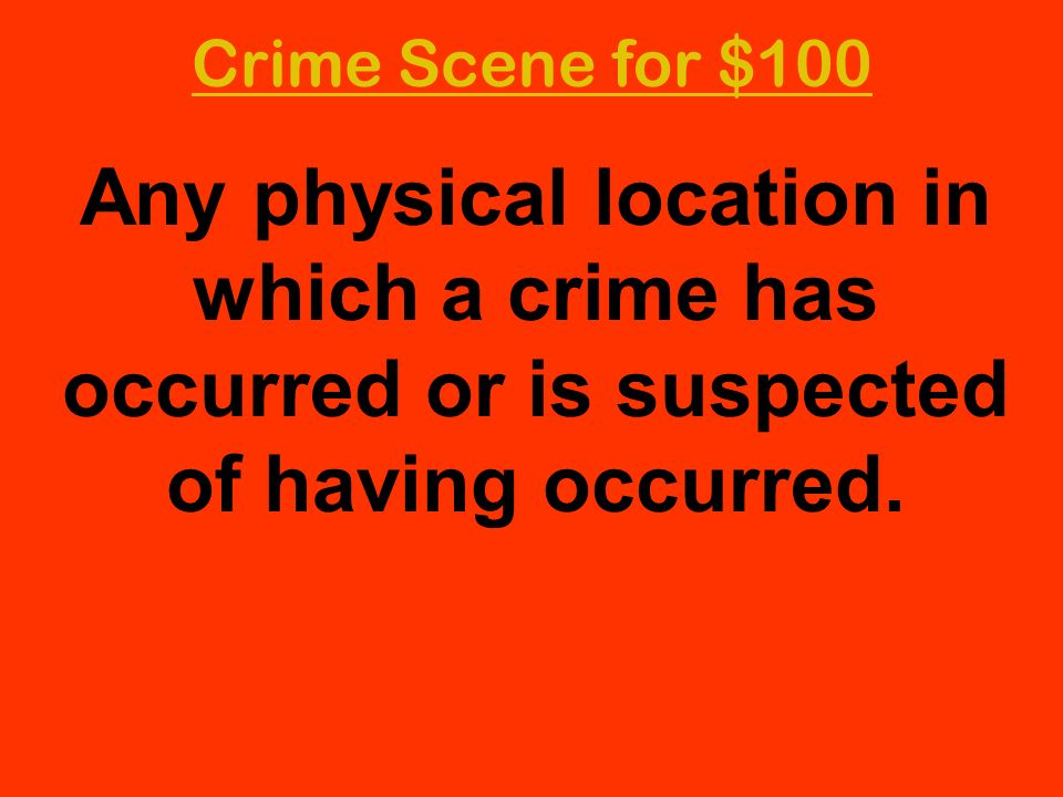 Any physical location in which a crime has occurred or is suspected of having occurred. Crime Scene for $100