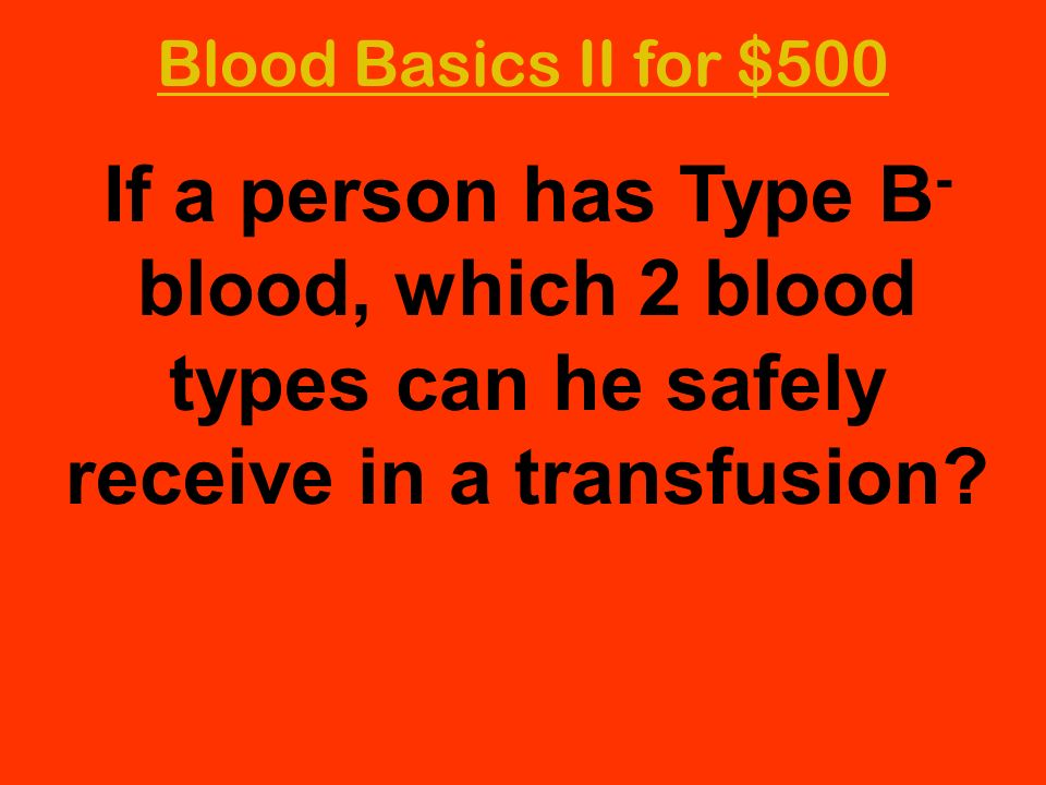 Blood Basics II for $500 If a person has Type B - blood, which 2 blood types can he safely receive in a transfusion?