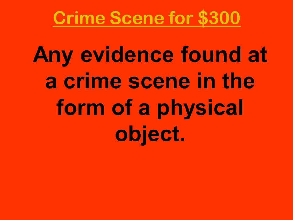 Crime Scene for $300 Any evidence found at a crime scene in the form of a physical object.