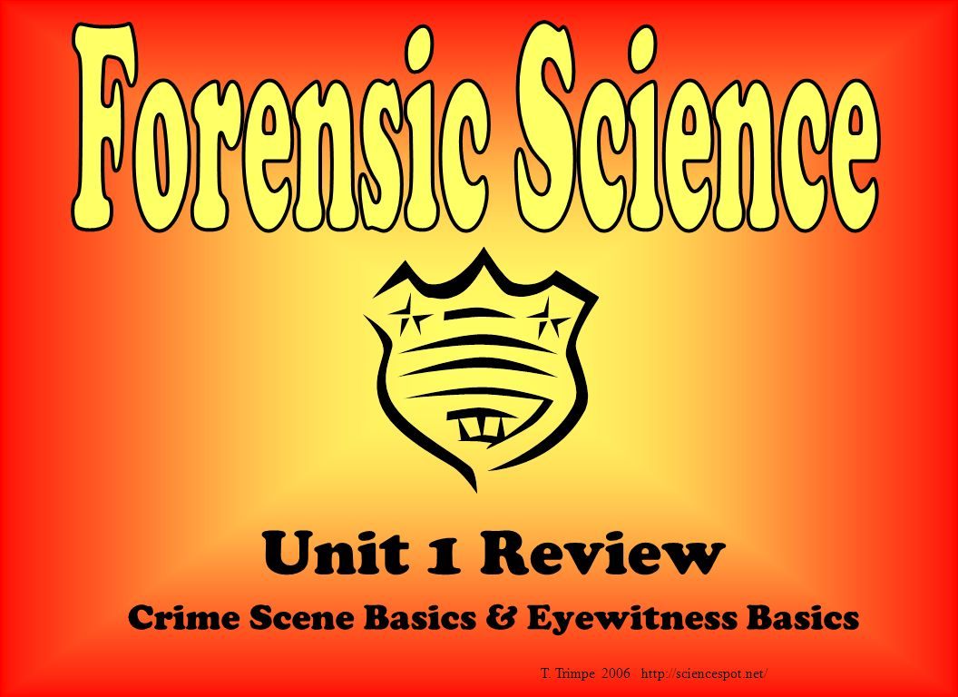 Unit 1 Review Crime Scene Basics & Eyewitness Basics T. Trimpe 2006 http://sciencespot.net/