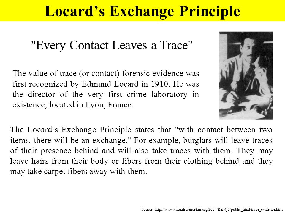 Locards Exchange Principle Source: http://www.virtualsciencefair.org/2004/fren4j0/public_html/trace_evidence.htm