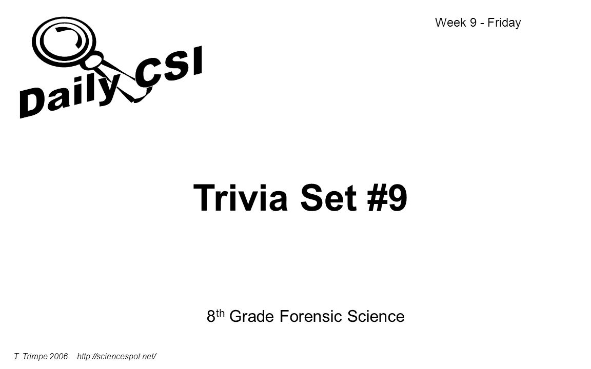 Trivia Set #9 8 th Grade Forensic Science Week 9 - Friday T. Trimpe 2006 http://sciencespot.net/