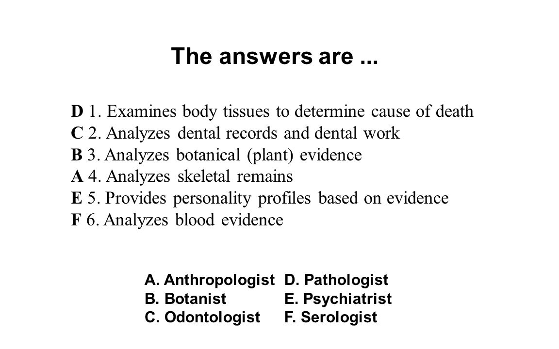 The answers are... D 1. Examines body tissues to determine cause of death C 2. Analyzes dental records and dental work B 3. Analyzes botanical (plant)