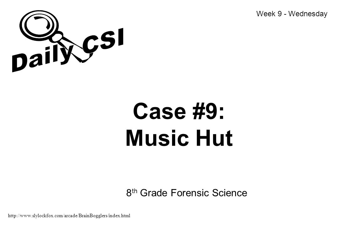 Case #9: Music Hut 8 th Grade Forensic Science Week 9 - Wednesday http://www.slylockfox.com/arcade/BrainBogglers/index.html