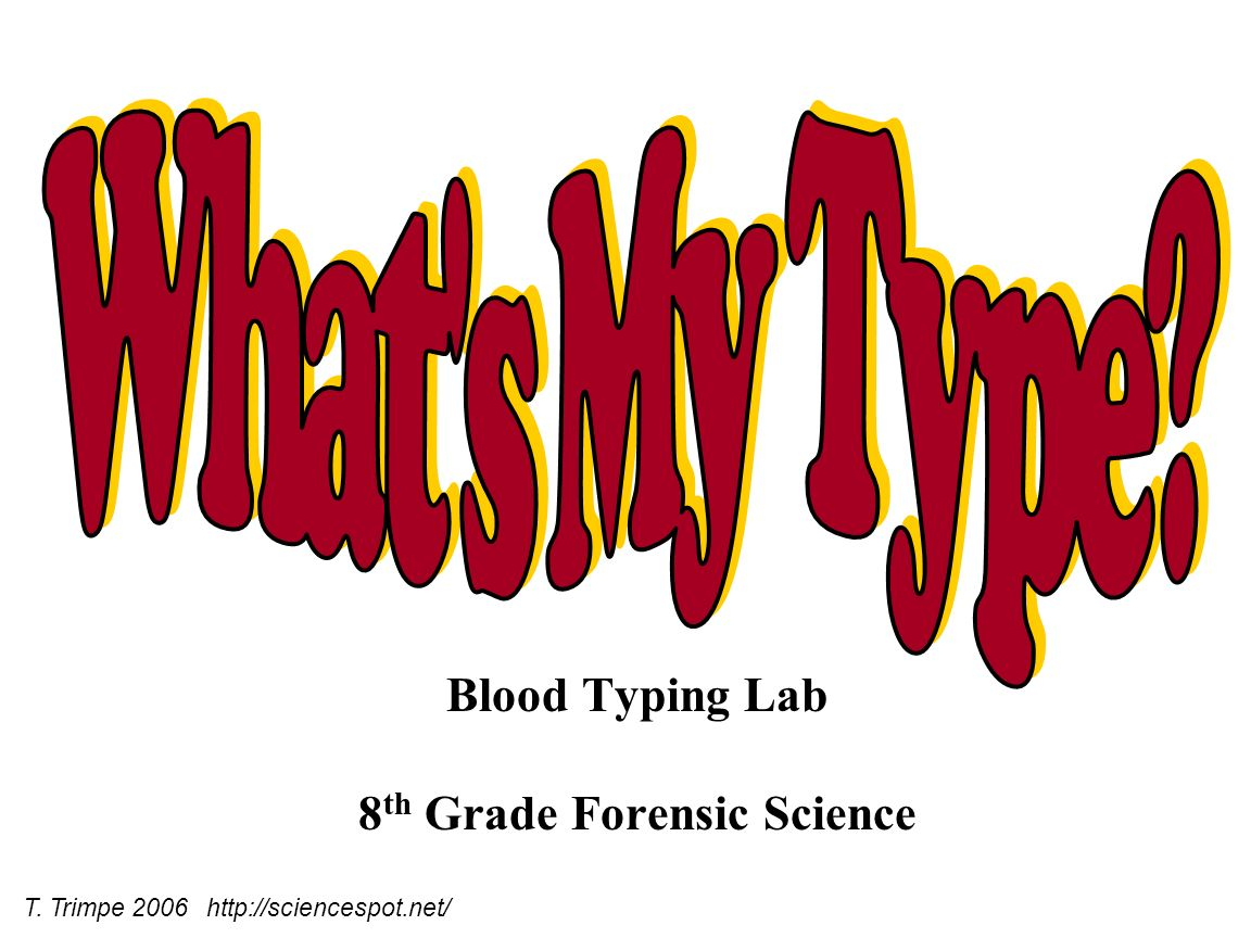 Blood Typing Lab 8 th Grade Forensic Science T. Trimpe 2006 http://sciencespot.net/
